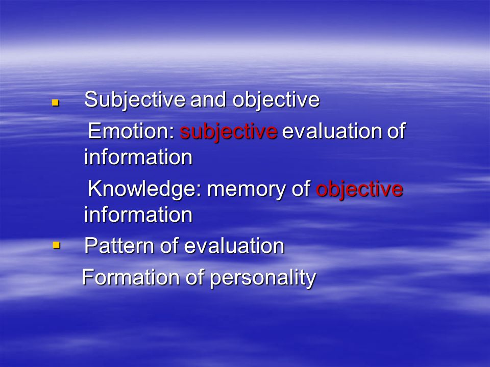 Subjective and objective Subjective and objective Emotion: subjective evaluation of information Emotion: subjective evaluation of information Knowledge: memory of objective information Knowledge: memory of objective information  Pattern of evaluation Formation of personality Formation of personality