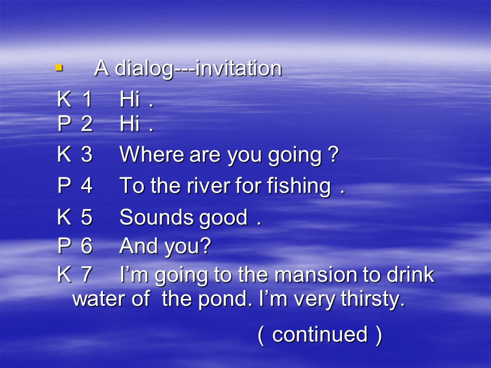  A dialog---invitation K1 Hi . P2 Hi . K3 Where are you going ? P4 To the river for fishing . K5 Sounds good . P6 And you.