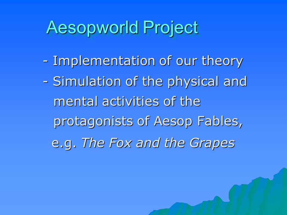 Aesopworld Project - Implementation of our theory - Simulation of the physical and mental activities of the protagonists of Aesop Fables, e.g.