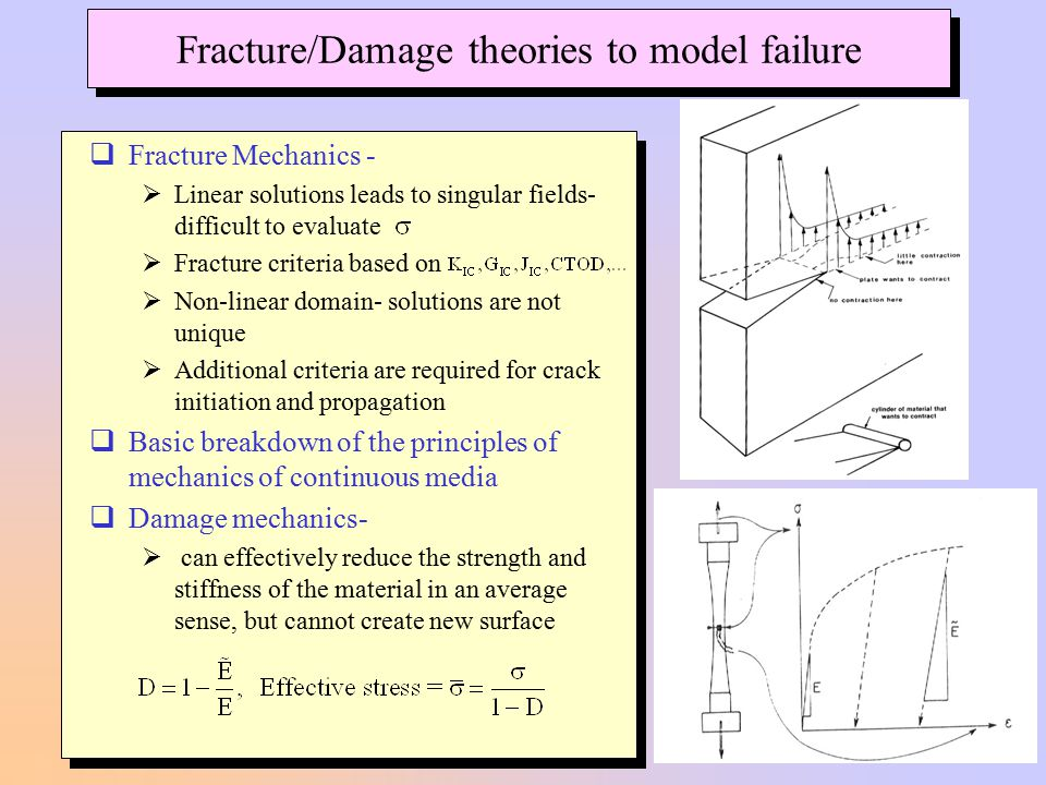  Fracture Mechanics -  Linear solutions leads to singular fields- difficult to evaluate  Fracture criteria based on  Non-linear domain- solutions are not unique  Additional criteria are required for crack initiation and propagation  Basic breakdown of the principles of mechanics of continuous media  Damage mechanics-  can effectively reduce the strength and stiffness of the material in an average sense, but cannot create new surface Fracture/Damage theories to model failure