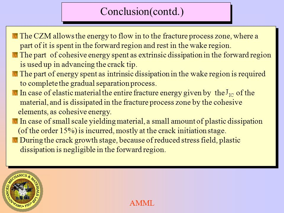 AMML Conclusion(contd.) The CZM allows the energy to flow in to the fracture process zone, where a part of it is spent in the forward region and rest in the wake region.