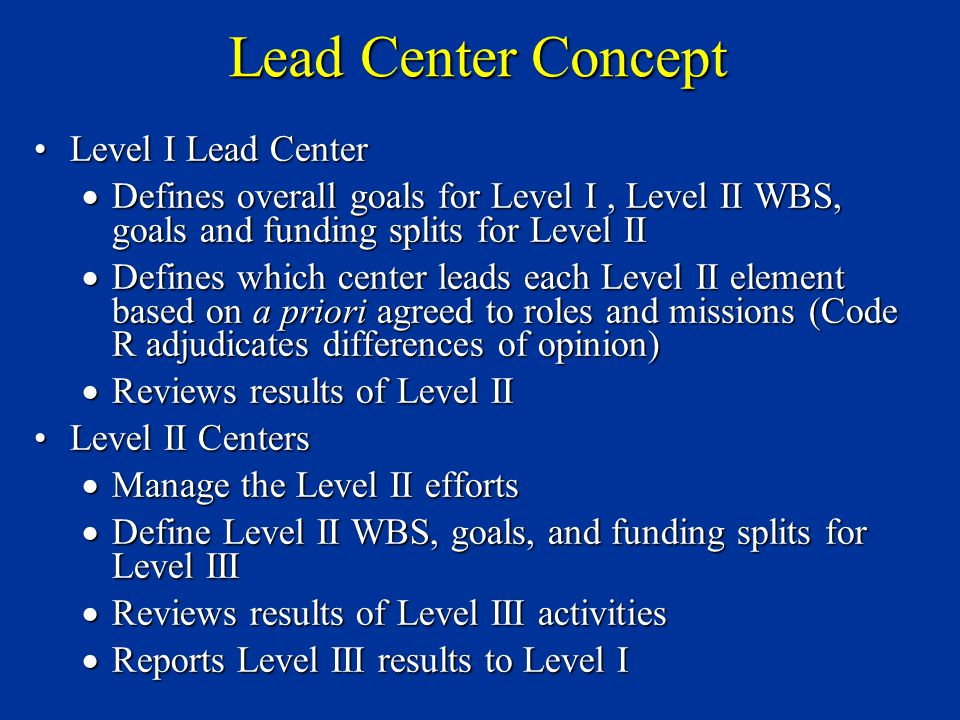 Level I Lead CenterLevel I Lead Center  Defines overall goals for Level I, Level II WBS, goals and funding splits for Level II  Defines which center leads each Level II element based on a priori agreed to roles and missions (Code R adjudicates differences of opinion)  Reviews results of Level II Level II CentersLevel II Centers  Manage the Level II efforts  Define Level II WBS, goals, and funding splits for Level III  Reviews results of Level III activities  Reports Level III results to Level I Lead Center Concept