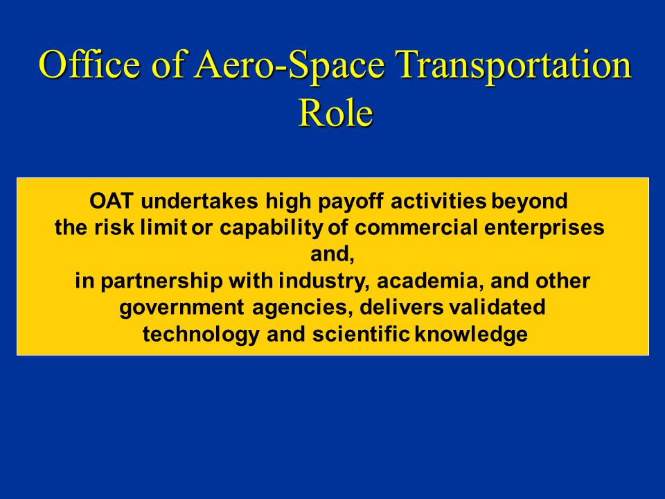 OAT undertakes high payoff activities beyond the risk limit or capability of commercial enterprises and, in partnership with industry, academia, and other government agencies, delivers validated technology and scientific knowledge Office of Aero-Space Transportation Role