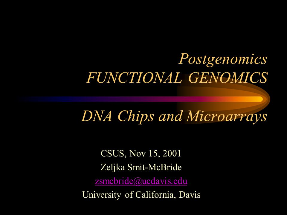 Postgenomics FUNCTIONAL GENOMICS DNA Chips and Microarrays CSUS, Nov 15, 2001 Zeljka Smit-McBride zsmcbride@ucdavis.edu University of California, Davis