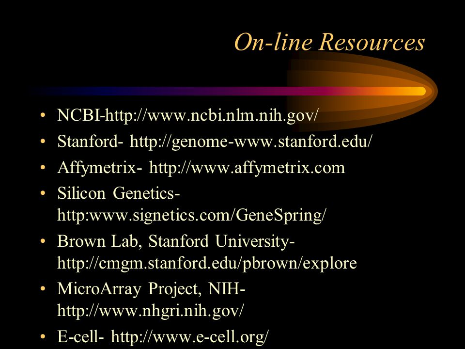 On-line Resources NCBI-http://www.ncbi.nlm.nih.gov/ Stanford- http://genome-www.stanford.edu/ Affymetrix- http://www.affymetrix.com Silicon Genetics- http:www.signetics.com/GeneSpring/ Brown Lab, Stanford University- http://cmgm.stanford.edu/pbrown/explore MicroArray Project, NIH- http://www.nhgri.nih.gov/ E-cell- http://www.e-cell.org/
