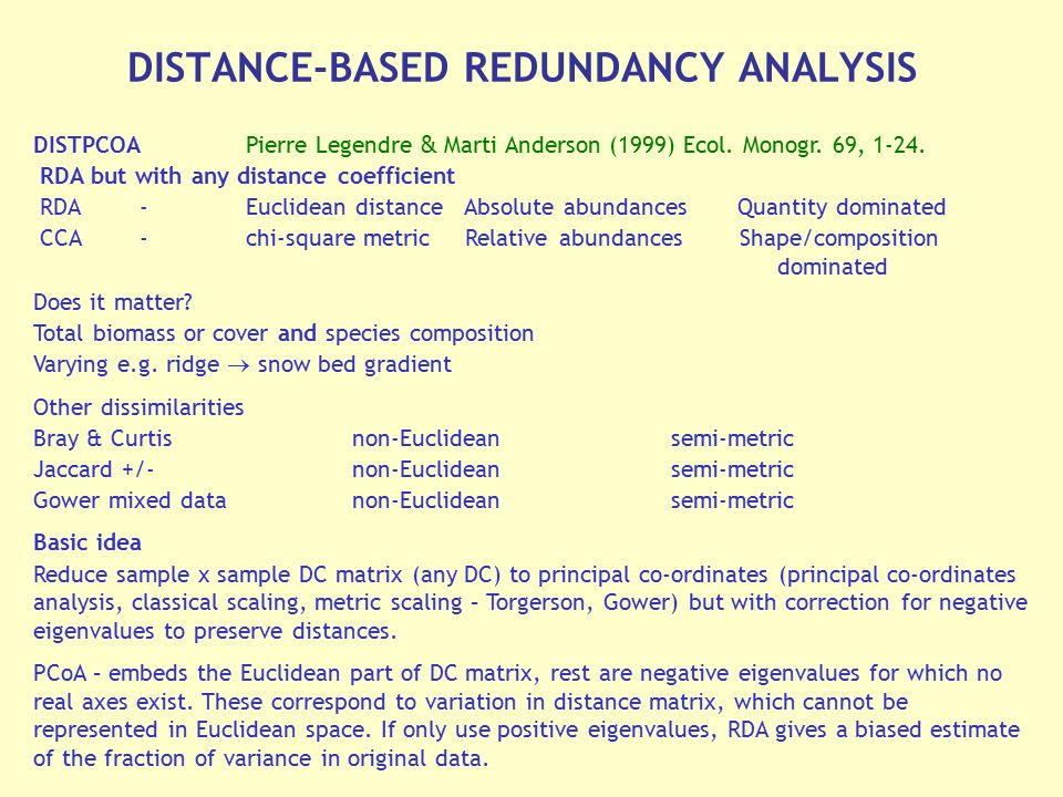 DISTPCOAPierre Legendre & Marti Anderson (1999) Ecol. Monogr. 69, 1-24. RDA but with any distance coefficient RDA-Euclidean distance Absolute abundanc