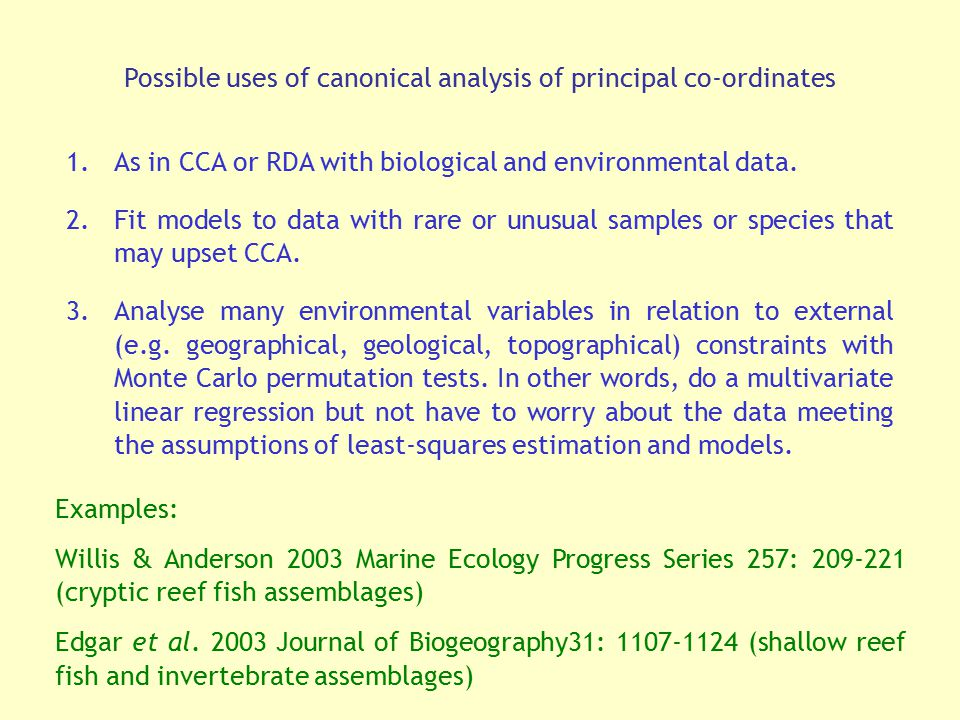 Possible uses of canonical analysis of principal co-ordinates 1.As in CCA or RDA with biological and environmental data. 2.Fit models to data with rar