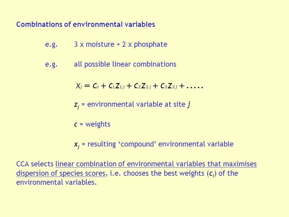 Combinations of environmental variables e.g.3 x moisture + 2 x phosphate e.g.all possible linear combinations z j = environmental variable at site j c