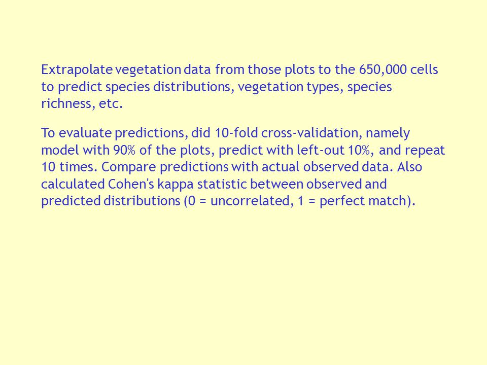 Extrapolate vegetation data from those plots to the 650,000 cells to predict species distributions, vegetation types, species richness, etc. To evalua