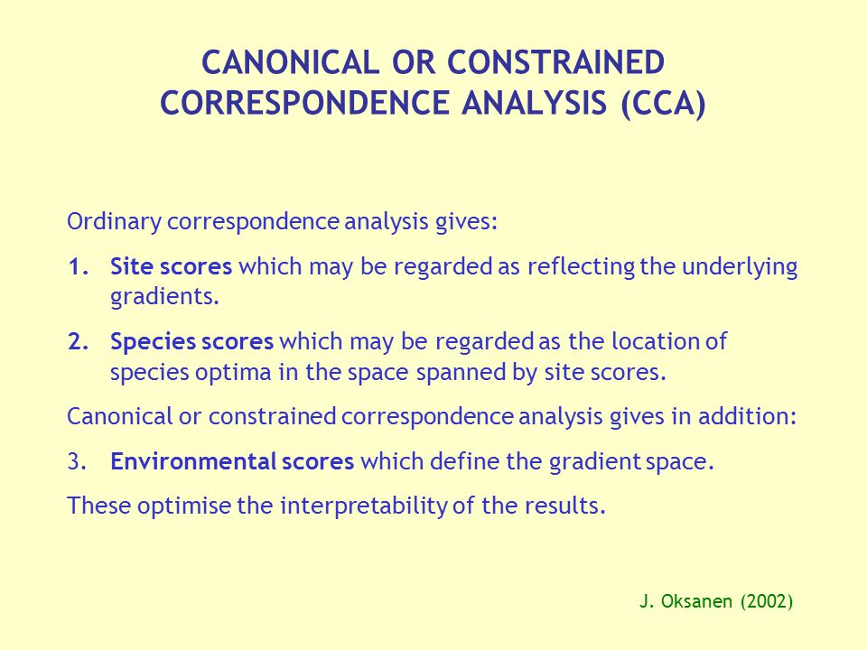 CANONICAL OR CONSTRAINED CORRESPONDENCE ANALYSIS (CCA) Ordinary correspondence analysis gives: 1.Site scores which may be regarded as reflecting the u