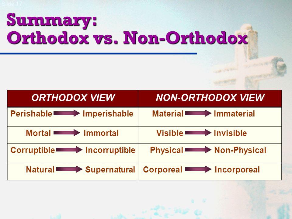 Slide 17 Summary: Orthodox vs. Non-Orthodox ORTHODOX VIEWNON-ORTHODOX VIEW Perishable Imperishable Material Immaterial Mortal Immortal Visible Invisib