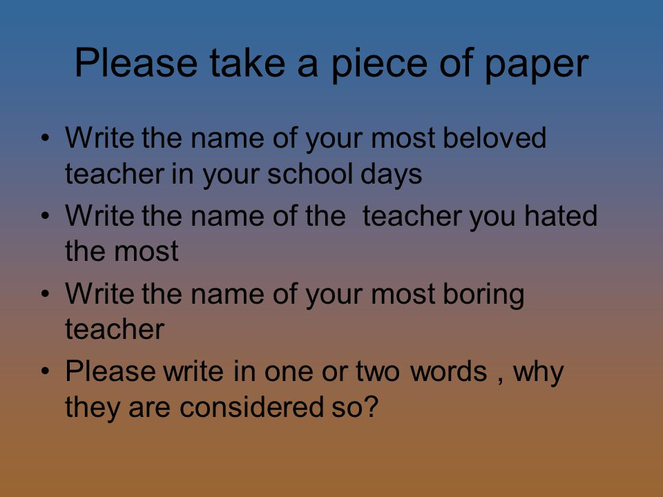 Please take a piece of paper Write the name of your most beloved teacher in your school days Write the name of the teacher you hated the most Write the name of your most boring teacher Please write in one or two words, why they are considered so