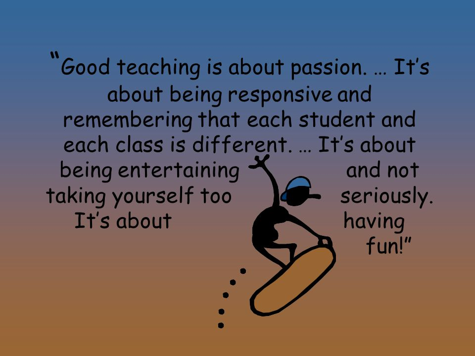 Good teaching is about passion.