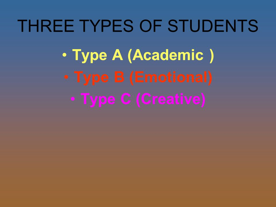 THREE TYPES OF STUDENTS Type A (Academic ) Type B (Emotional) Type C (Creative)