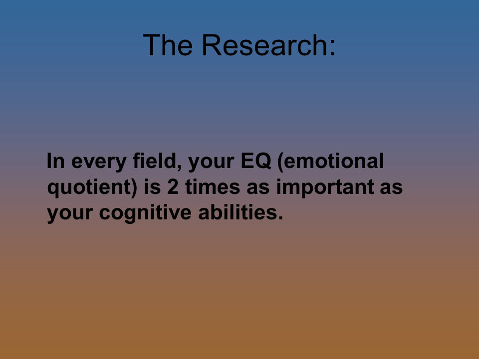 The Research: In every field, your EQ (emotional quotient) is 2 times as important as your cognitive abilities.