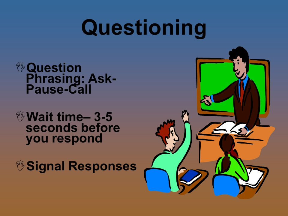 Questioning  Question Phrasing: Ask- Pause-Call  Wait time– 3-5 seconds before you respond  Signal Responses