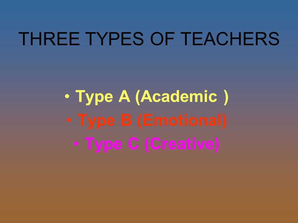 THREE TYPES OF TEACHERS Type A (Academic ) Type B (Emotional) Type C (Creative)