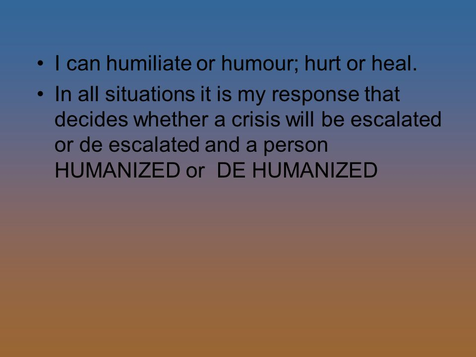 I can humiliate or humour; hurt or heal.