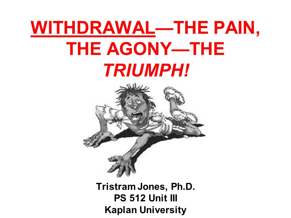 WITHDRAWAL—THE PAIN, THE AGONY—THE TRIUMPH! Tristram Jones, Ph.D. PS 512 Unit III Kaplan University