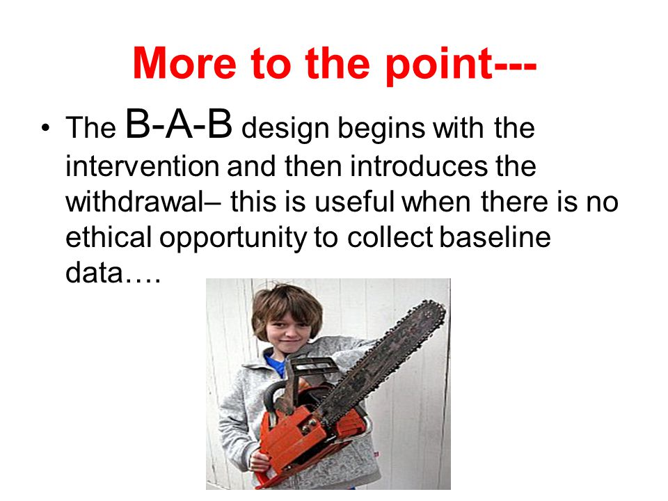 More to the point--- The B-A-B design begins with the intervention and then introduces the withdrawal– this is useful when there is no ethical opportunity to collect baseline data….