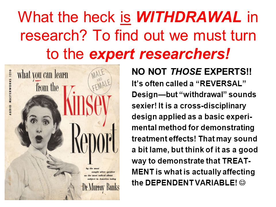 What the heck is WITHDRAWAL in research. To find out we must turn to the expert researchers.