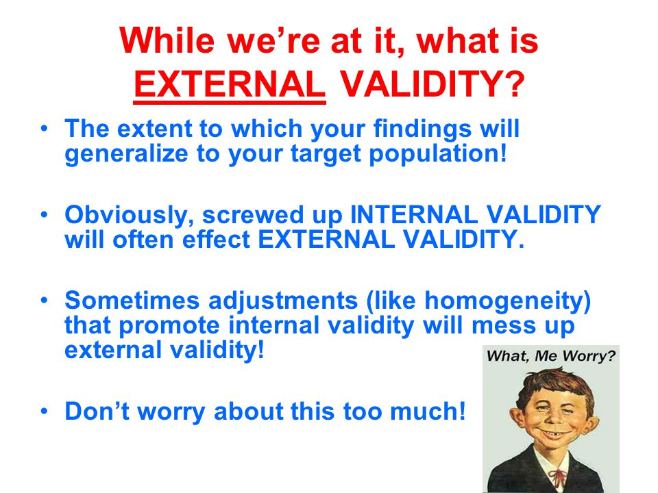 While we're at it, what is EXTERNAL VALIDITY.