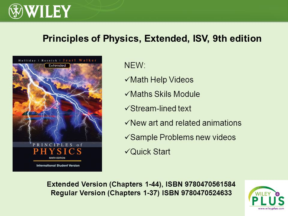 Click to Close Principles of Physics, Extended, ISV, 9th edition Extended Version (Chapters 1-44), ISBN 9780470561584 Regular Version (Chapters 1-37) ISBN 9780470524633 NEW: Math Help Videos Maths Skils Module Stream-lined text New art and related animations Sample Problems new videos Quick Start