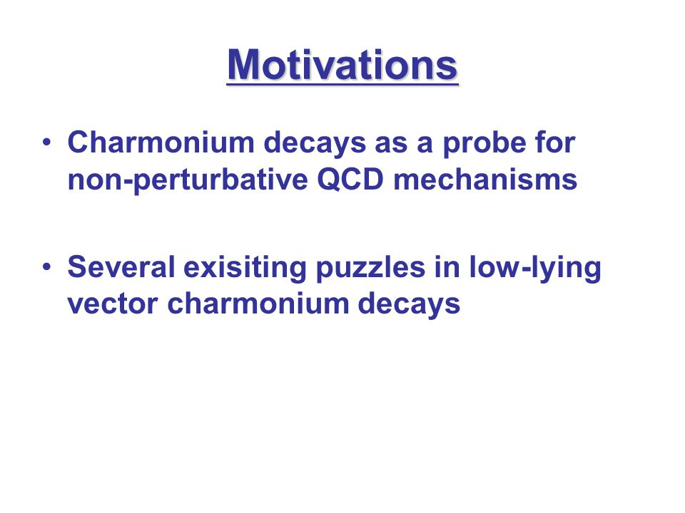 Motivations Charmonium decays as a probe for non-perturbative QCD mechanisms Several exisiting puzzles in low-lying vector charmonium decays
