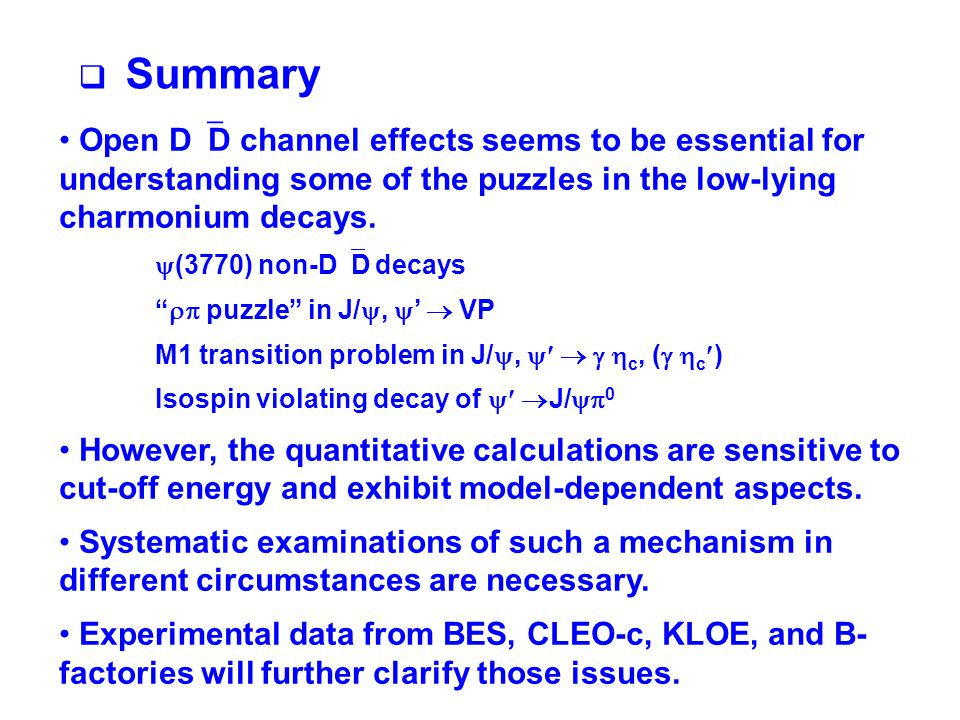  Summary Open D  D channel effects seems to be essential for understanding some of the puzzles in the low-lying charmonium decays.