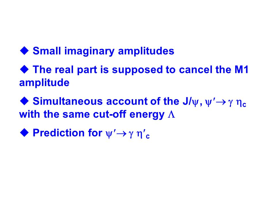  Small imaginary amplitudes  The real part is supposed to cancel the M1 amplitude  Simultaneous account of the J/ ,    c with the same cut-off energy   Prediction for    c