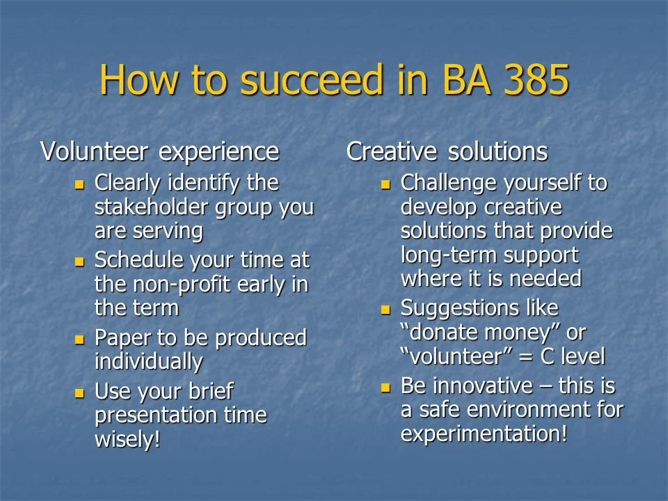 How to succeed in BA 385 Volunteer experience Clearly identify the stakeholder group you are serving Clearly identify the stakeholder group you are serving Schedule your time at the non-profit early in the term Schedule your time at the non-profit early in the term Paper to be produced individually Paper to be produced individually Use your brief presentation time wisely.