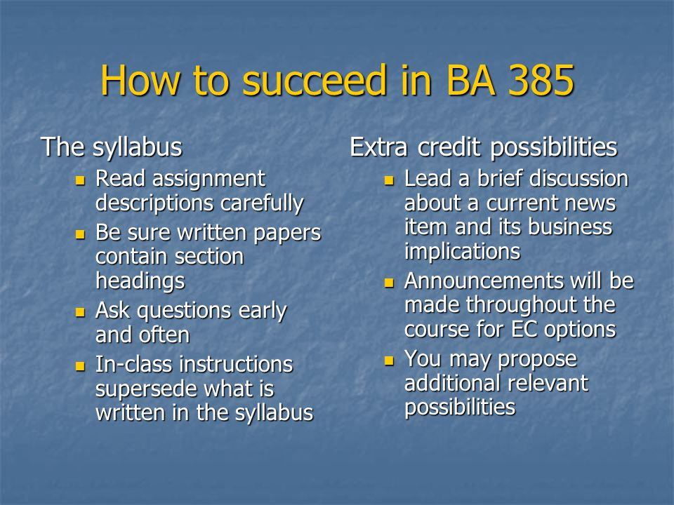 How to succeed in BA 385 The syllabus Read assignment descriptions carefully Read assignment descriptions carefully Be sure written papers contain section headings Be sure written papers contain section headings Ask questions early and often Ask questions early and often In-class instructions supersede what is written in the syllabus In-class instructions supersede what is written in the syllabus Extra credit possibilities Lead a brief discussion about a current news item and its business implications Announcements will be made throughout the course for EC options You may propose additional relevant possibilities