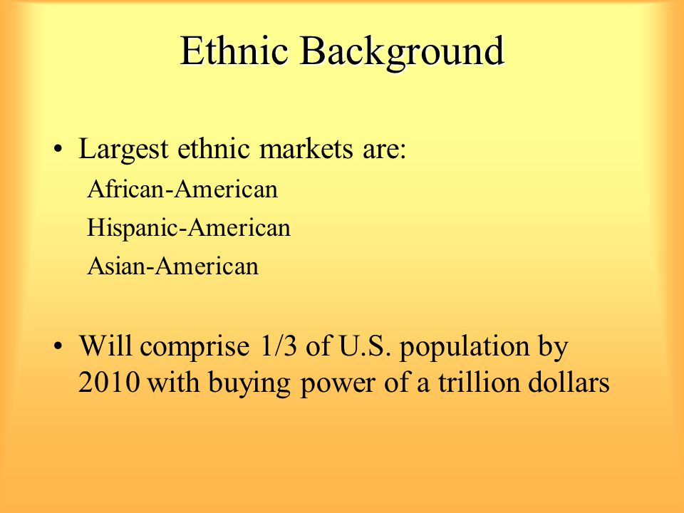 Ethnic Background Largest ethnic markets are: African-American Hispanic-American Asian-American Will comprise 1/3 of U.S. population by 2010 with buyi