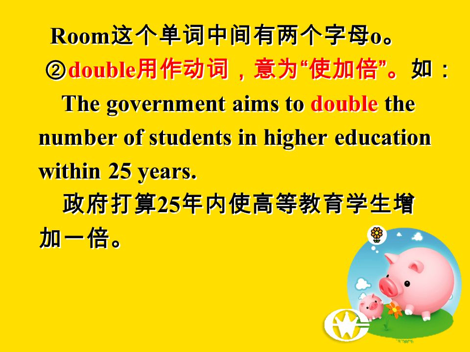 Room 这个单词中间有两个字母 o 。 ② double 用作动词,意为 使加倍 。如: The government aims to double the number of students in higher education within 25 years.
