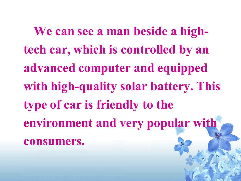 We can see a man beside a high- tech car, which is controlled by an advanced computer and equipped with high-quality solar battery.