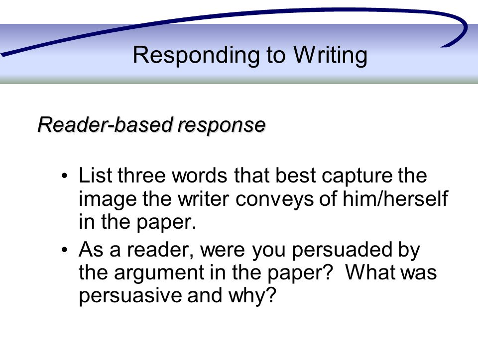 Responding to Writing Reader-based response List three words that best capture the image the writer conveys of him/herself in the paper.