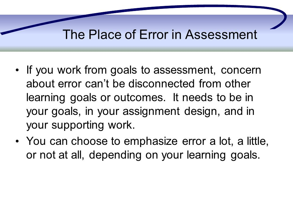 The Place of Error in Assessment If you work from goals to assessment, concern about error can't be disconnected from other learning goals or outcomes.
