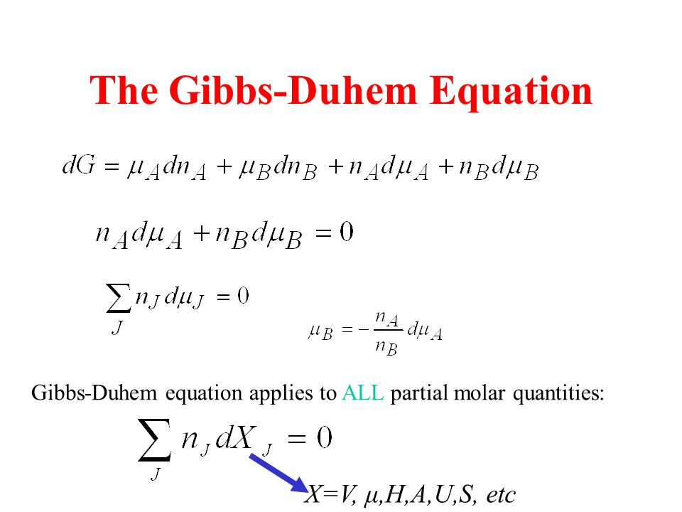 The Gibbs-Duhem Equation Gibbs-Duhem equation applies to ALL partial molar quantities: X=V, μ,H,A,U,S, etc