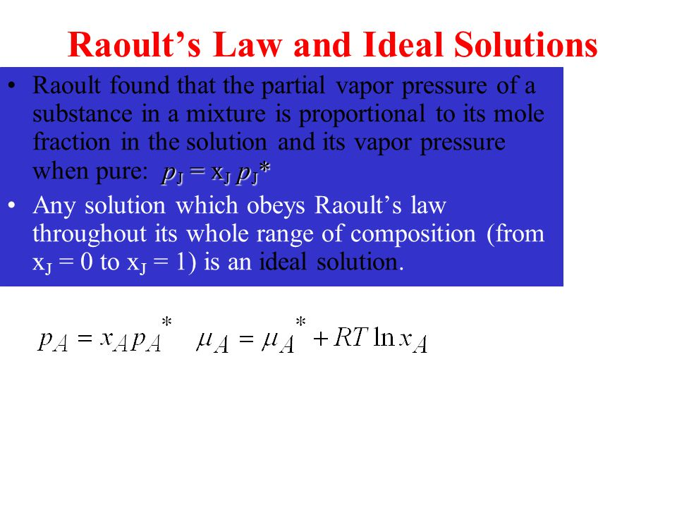 Raoult's Law and Ideal Solutions p J = x J p J *Raoult found that the partial vapor pressure of a substance in a mixture is proportional to its mole f