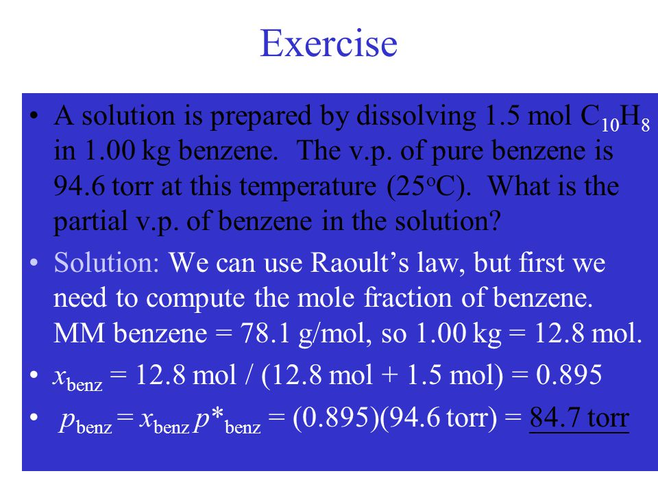 Exercise A solution is prepared by dissolving 1.5 mol C 10 H 8 in 1.00 kg benzene. The v.p. of pure benzene is 94.6 torr at this temperature (25 o C).