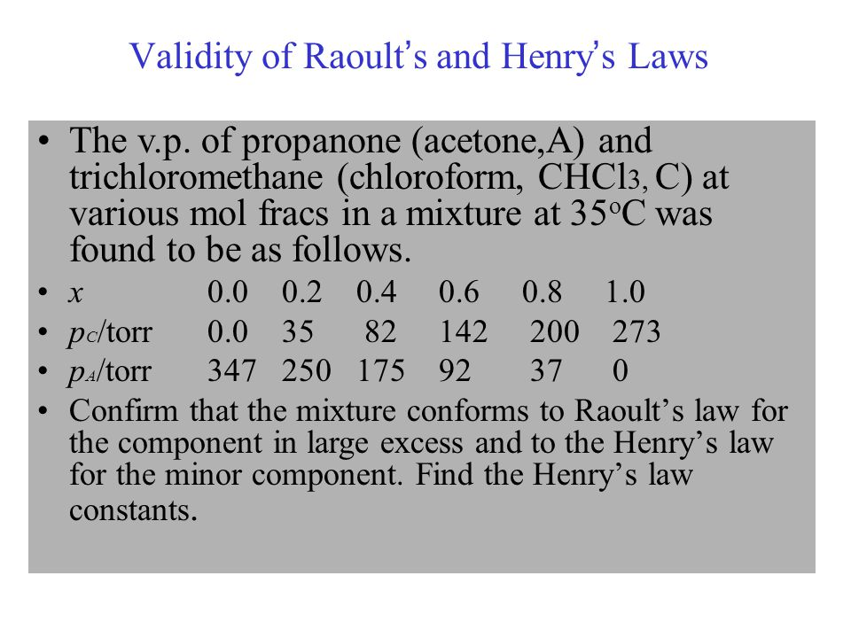 Validity of Raoult ' s and Henry ' s Laws The v.p. of propanone (acetone,A) and trichloromethane (chloroform, CHCl 3, C) at various mol fracs in a mix
