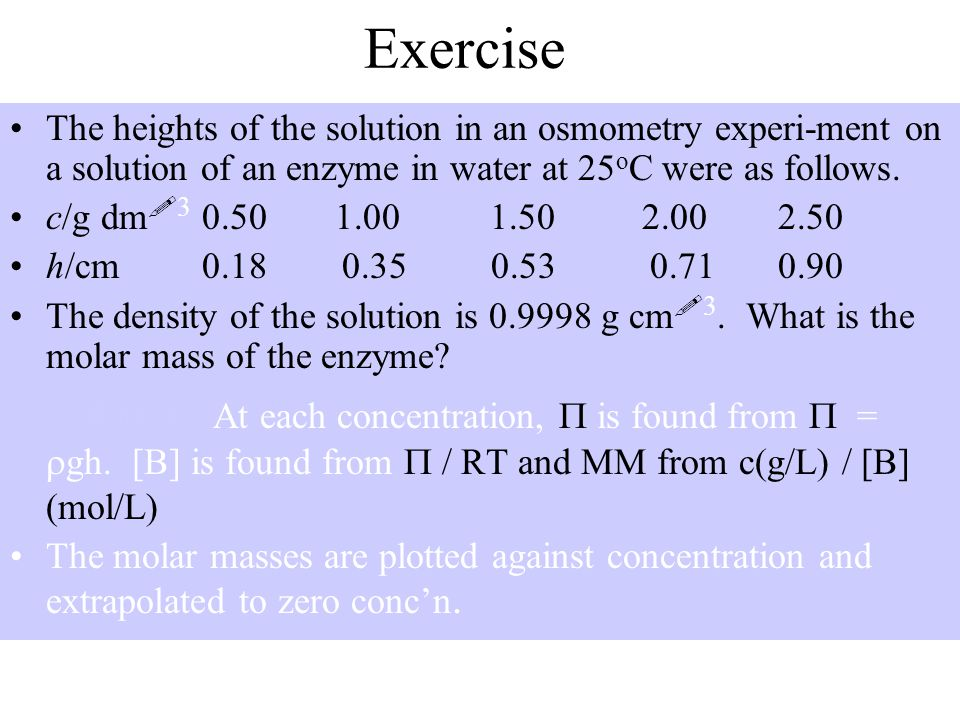 Exercise The heights of the solution in an osmometry experi-ment on a solution of an enzyme in water at 25 o C were as follows. c/g dm ! 3 0.50 1.001.