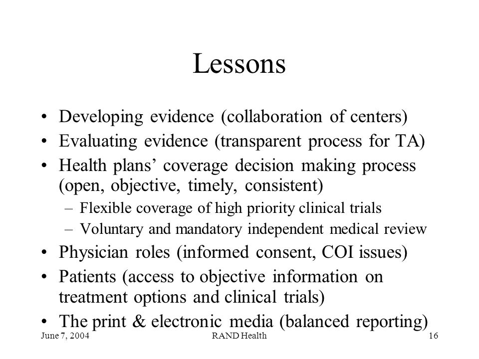 June 7, 2004RAND Health16 Lessons Developing evidence (collaboration of centers) Evaluating evidence (transparent process for TA) Health plans' coverage decision making process (open, objective, timely, consistent) –Flexible coverage of high priority clinical trials –Voluntary and mandatory independent medical review Physician roles (informed consent, COI issues) Patients (access to objective information on treatment options and clinical trials) The print & electronic media (balanced reporting)