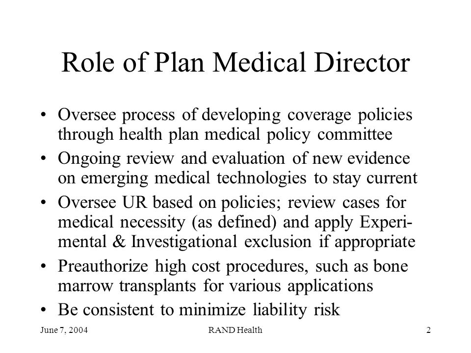 June 7, 2004RAND Health2 Role of Plan Medical Director Oversee process of developing coverage policies through health plan medical policy committee Ongoing review and evaluation of new evidence on emerging medical technologies to stay current Oversee UR based on policies; review cases for medical necessity (as defined) and apply Experi- mental & Investigational exclusion if appropriate Preauthorize high cost procedures, such as bone marrow transplants for various applications Be consistent to minimize liability risk