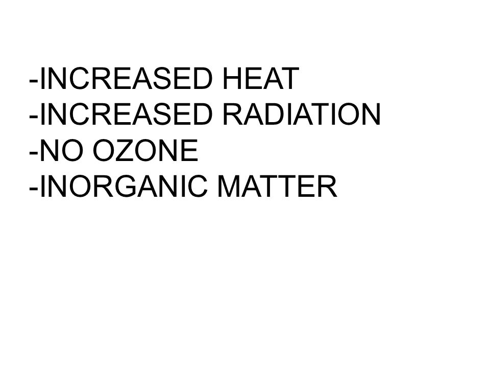 -INCREASED HEAT -INCREASED RADIATION -NO OZONE -INORGANIC MATTER