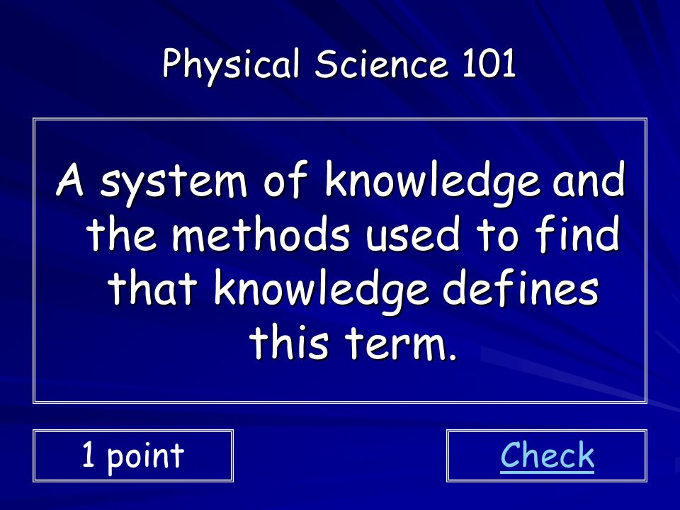 Physical Science 101 A system of knowledge and the methods used to find that knowledge defines this term. 1 pointCheck