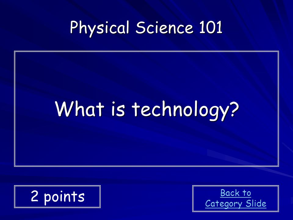 What is technology? Physical Science 101 2 points Back to Category Slide
