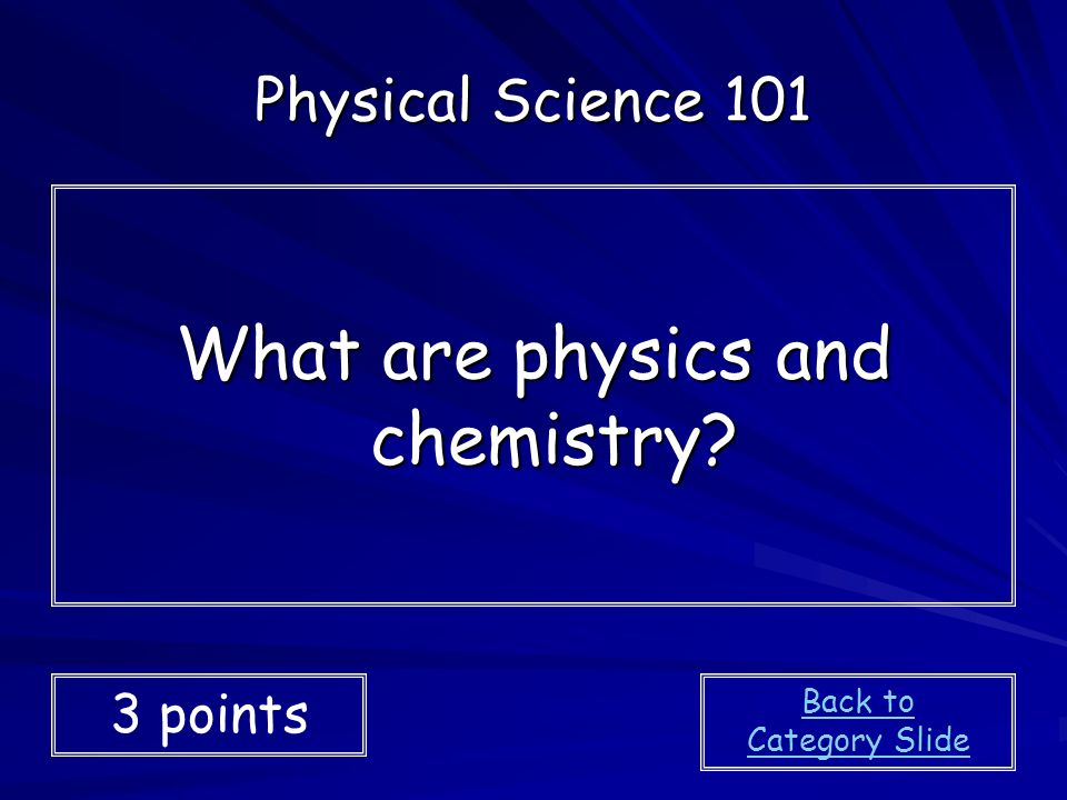 What are physics and chemistry? Physical Science 101 3 points Back to Category Slide