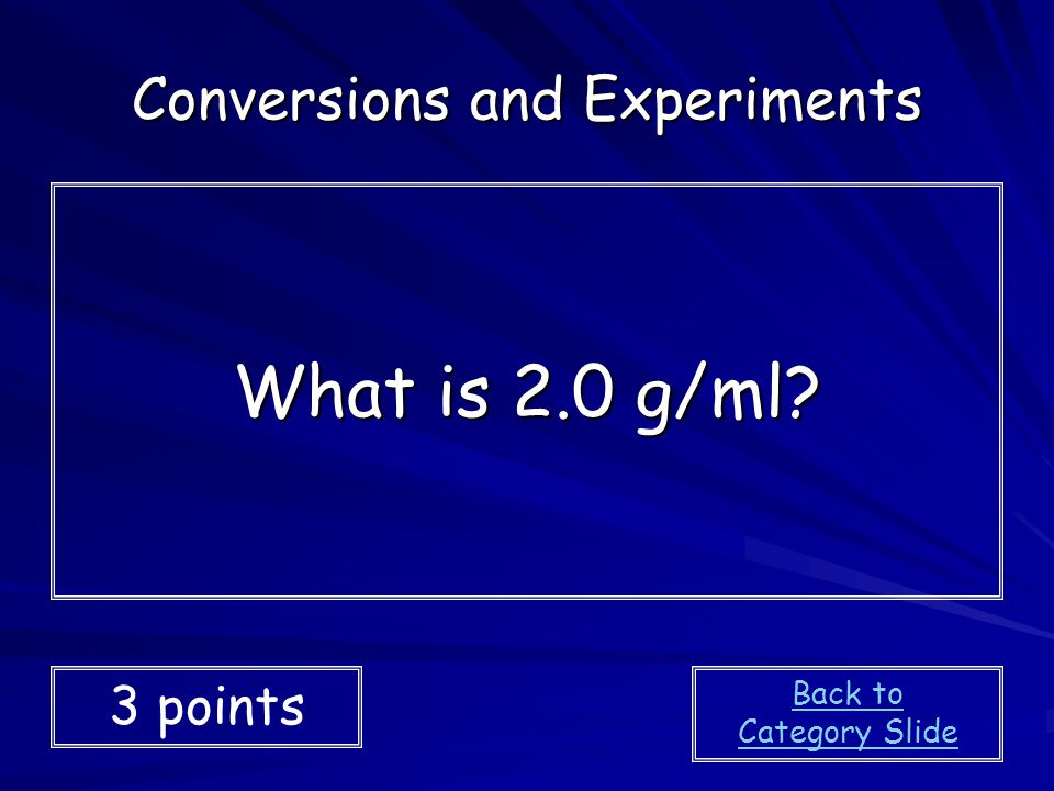 What is 2.0 g/ml? Conversions and Experiments 3 points Back to Category Slide