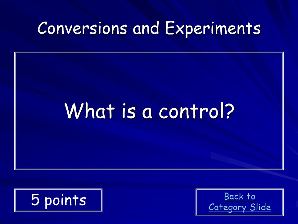 What is a control? Conversions and Experiments 5 points Back to Category Slide